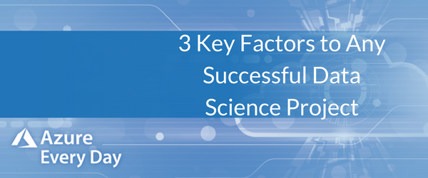 3 Key Factors to Any Successful Data Science Project