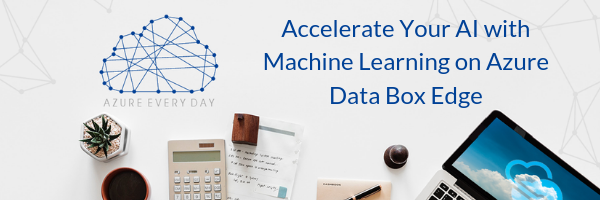 Accelerate Your AI with Machine Learning on Azure Data Box Edge