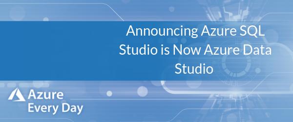 Announcing Azure SQL Studio is Now Azure Data Studio (1)