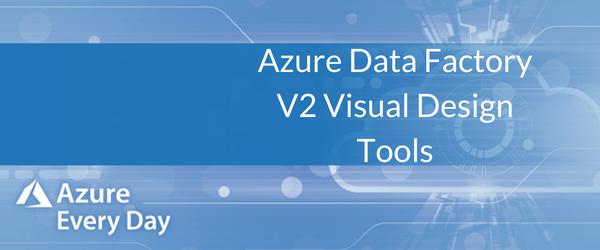 Azure Data Factory V2 Visual Design Tools