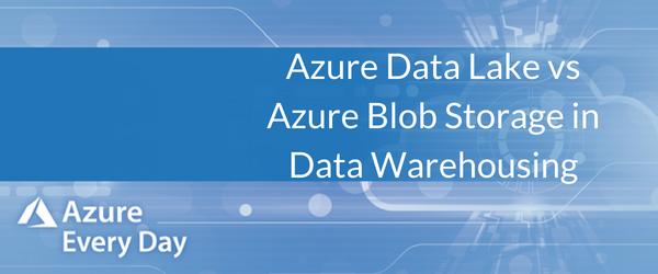 Azure Data Lake vs Azure Blob Storage in Data Warehousing