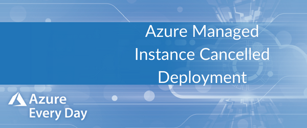 Azure Managed Instance Cancelled Deployment