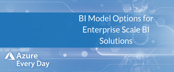 BI Model Options for Enterprise Scale BI Solutions