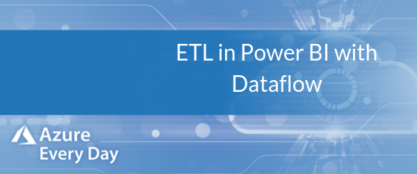 ETL in Power BI with Dataflow