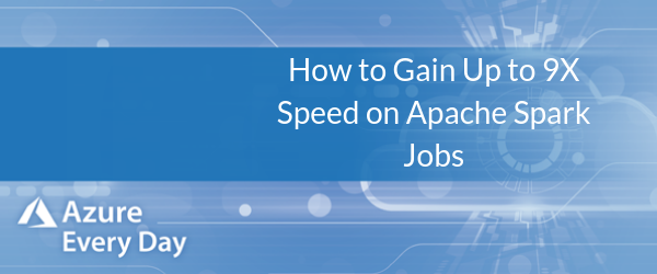 How to Gain Up to 9X Speed on Apache Spark Jobs