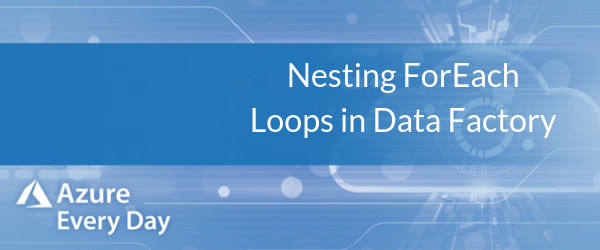 Nesting ForEach Loops in Data Factory (1)