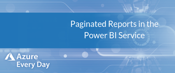 Paginated Reports in the Power BI Service