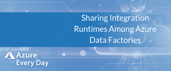 Sharing Integration Runtimes Among Azure Data Factories