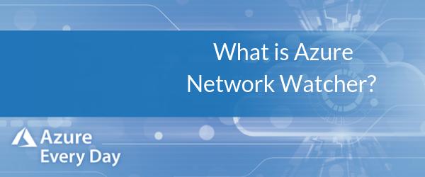 What is Azure Network Watcher_