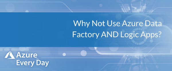 Why Not Use Azure Data Factory AND Logic Apps_
