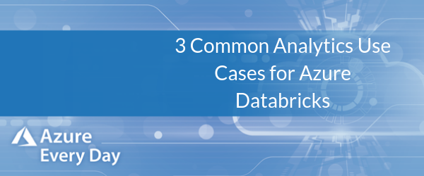3 Common Analytics Use Cases for Azure Databricks