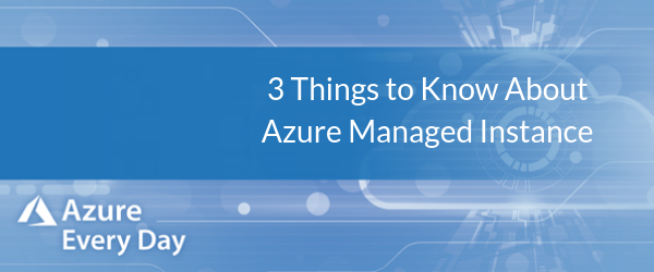 3 Things to Know About Azure Managed Instance