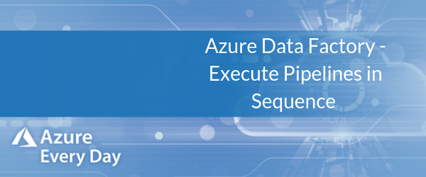 Azure Data Factory - Execute Pipelines in Sequence