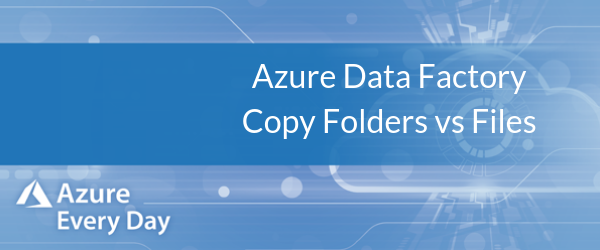 Azure Data Factory Copy Folders vs Files