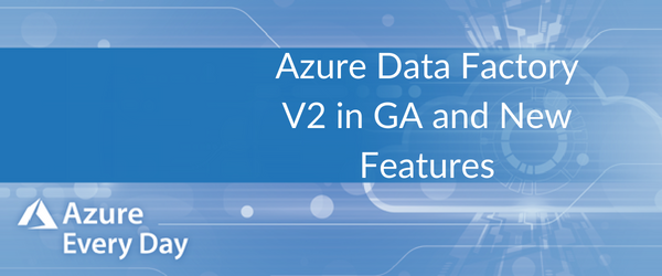 Azure Data Factory V2 in GA and New Features