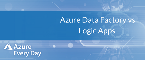Azure Data Factory vs Logic Apps