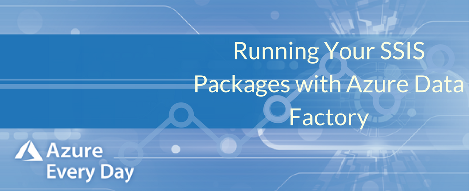 Running Your SSIS Packages with Azure Data Factory