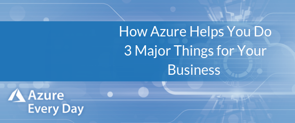 How Azure Helps You Do 3 Major Things for Your Business