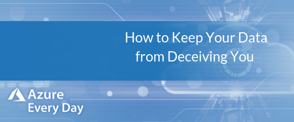 Azure Data Week - How to Keep Your Data from Deceiving You