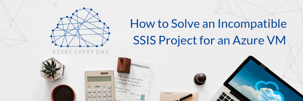 How to Solve an Incompatible SSIS Project for an Azure VM (1)