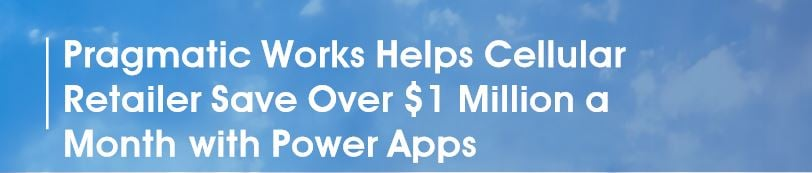 Pragmatic Works Helps Cellular Retailer Save Over $1 Million a Month with Power Apps