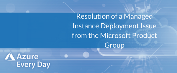 Resolution of a Managed Instance Deployment Issue from the Microsoft Product Group