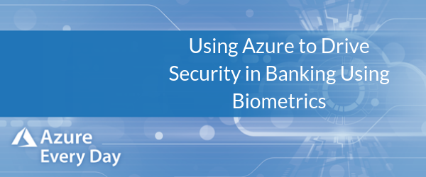 Using Azure to Drive Security in Banking Using Biometrics